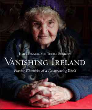 Vanishing Ireland - Further chronicles of a disappearing world by Turtle Bunbury and James Fennell